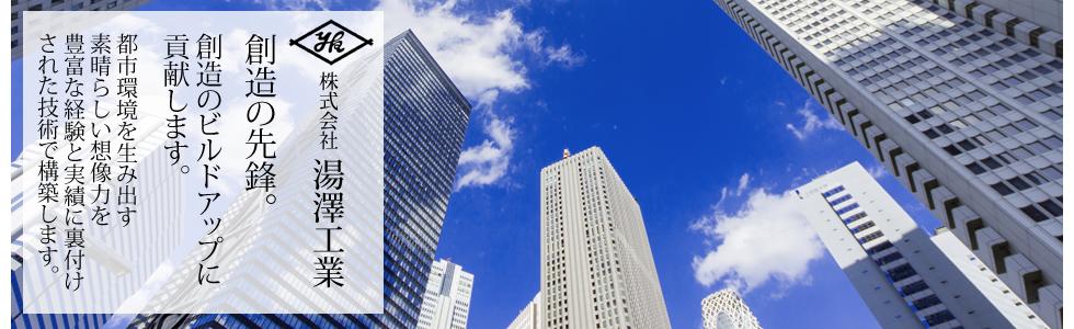 株式会社 湯澤工業 創造の先鋒。創造のビルドアップに貢献します。都市環境を生み出す素晴らしい想像力を豊富な経験と実績に裏付けされた技術で構築します。